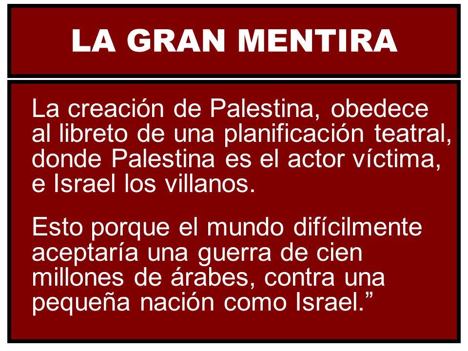 LA GRAN MENTIRA La creación de Palestina, obedece al libreto de una planificación teatral, donde Palestina es el actor víctima, e Israel los villanos.
