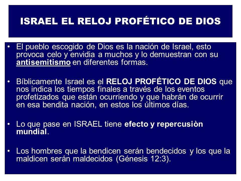 ISRAEL EL RELOJ PROFÉTICO DE DIOS El pueblo escogido de Dios es la nación de Israel, esto provoca celo y envidia a muchos y lo demuestran con su antis