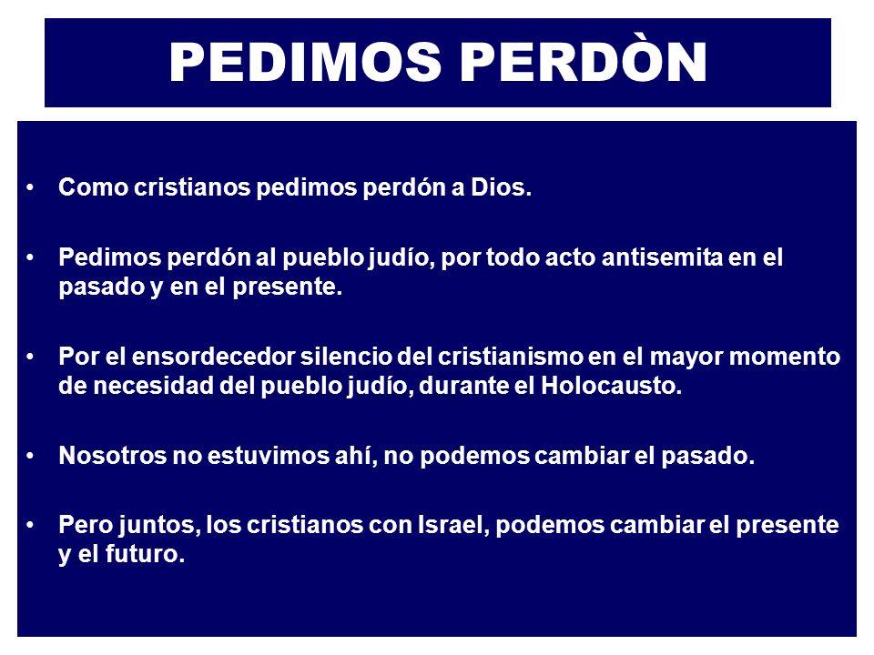 PEDIMOS PERDÒN Como cristianos pedimos perdón a Dios. Pedimos perdón al pueblo judío, por todo acto antisemita en el pasado y en el presente. Por el e