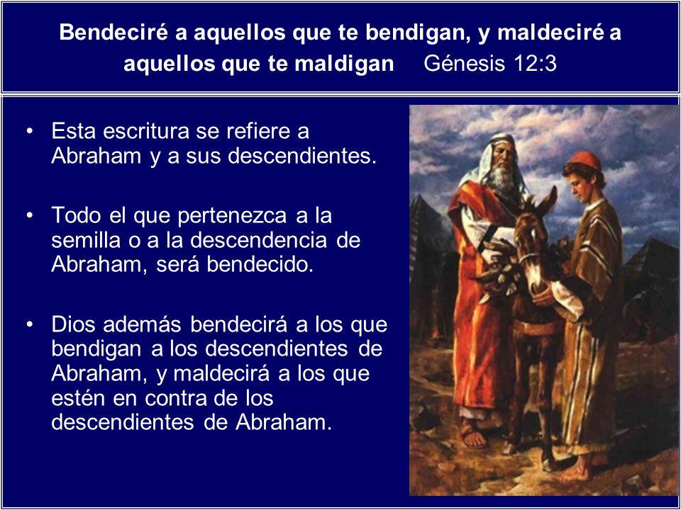 Bendeciré a aquellos que te bendigan, y maldeciré a aquellos que te maldigan Génesis 12:3 Esta escritura se refiere a Abraham y a sus descendientes. T