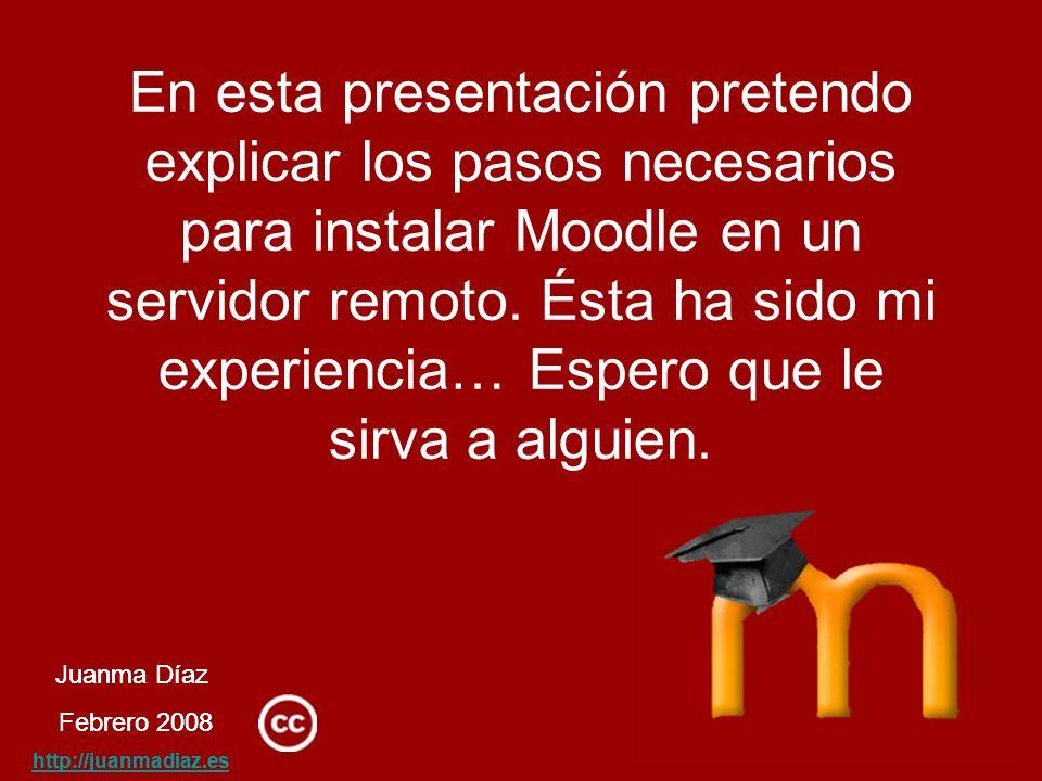 Juanma Díaz Febrero 2008 http://juanmadiaz.es En esta presentación pretendo explicar los pasos necesarios para instalar Moodle en un servidor remoto.