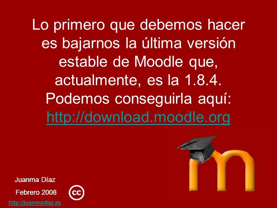 Juanma Díaz Febrero 2008 http://juanmadiaz.es Lo primero que debemos hacer es bajarnos la última versión estable de Moodle que, actualmente, es la 1.8.4.