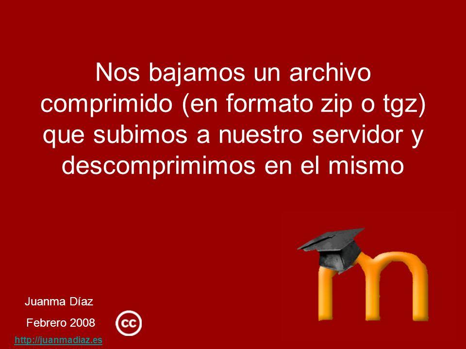 Juanma Díaz Febrero 2008 http://juanmadiaz.es Nos bajamos un archivo comprimido (en formato zip o tgz) que subimos a nuestro servidor y descomprimimos en el mismo