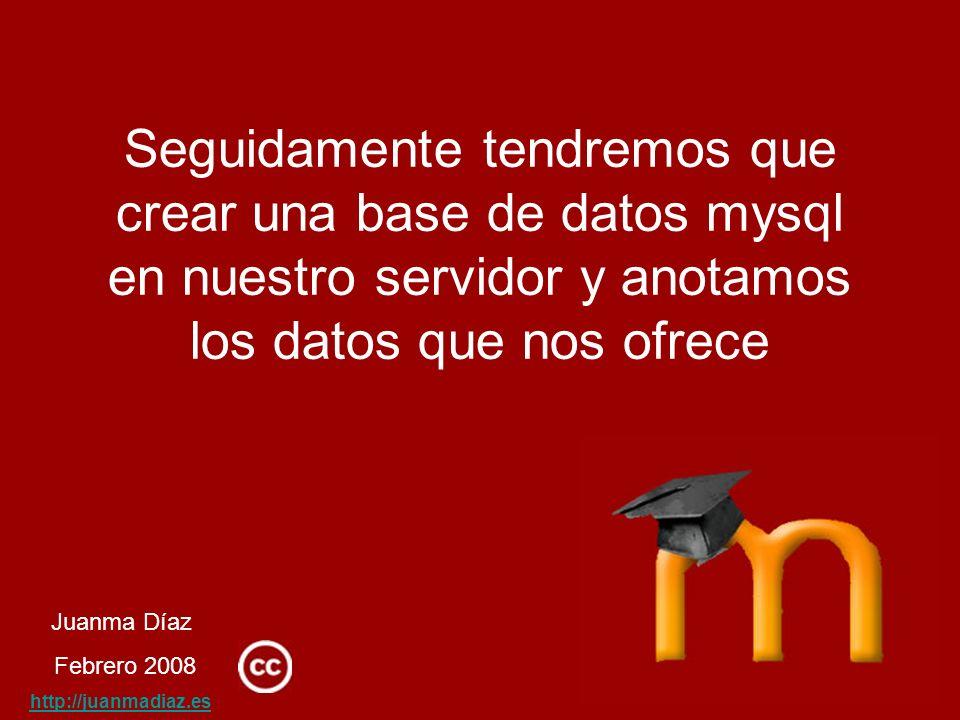 Juanma Díaz Febrero 2008 http://juanmadiaz.es Seguidamente tendremos que crear una base de datos mysql en nuestro servidor y anotamos los datos que nos ofrece