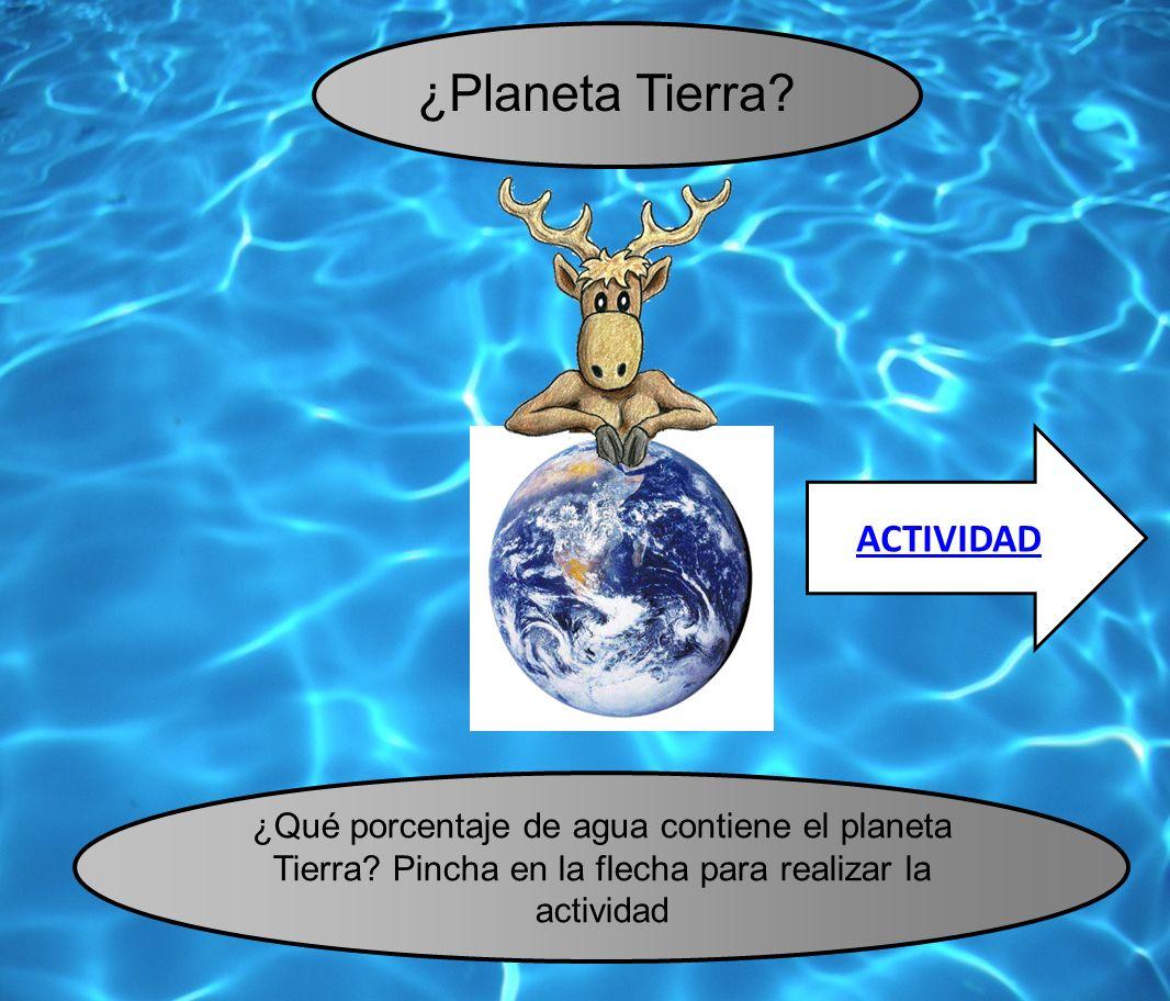¿Planeta Tierra? ¿Qué porcentaje de agua contiene el planeta Tierra? Pincha en la flecha para realizar la actividad ACTIVIDAD