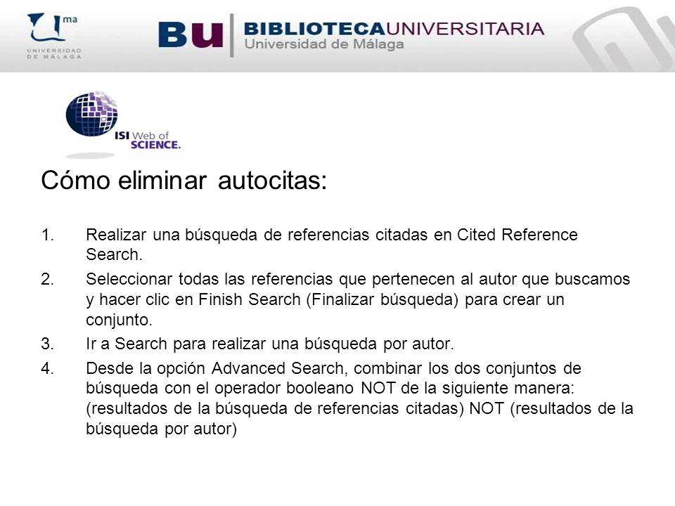 Cómo eliminar autocitas: 1.Realizar una búsqueda de referencias citadas en Cited Reference Search. 2.Seleccionar todas las referencias que pertenecen