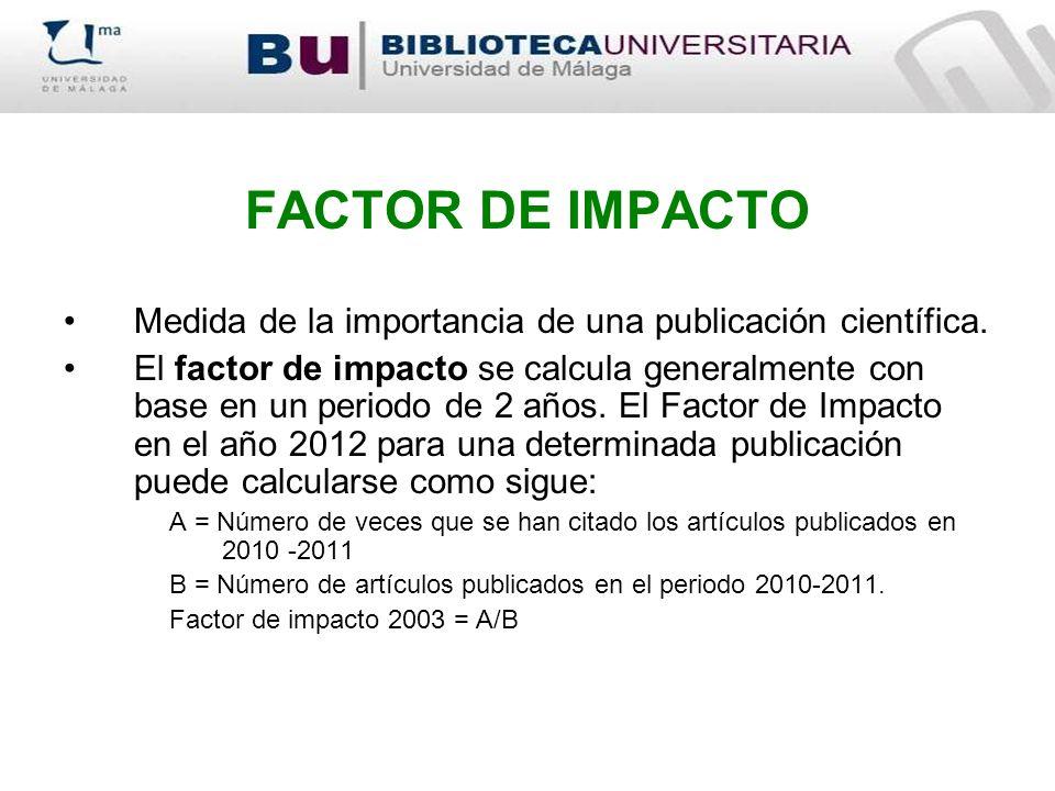 FACTOR DE IMPACTO Medida de la importancia de una publicación científica. El factor de impacto se calcula generalmente con base en un periodo de 2 año