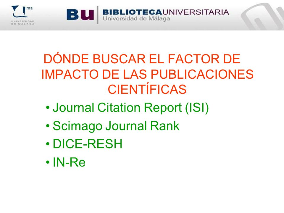 DÓNDE BUSCAR EL FACTOR DE IMPACTO DE LAS PUBLICACIONES CIENTÍFICAS Journal Citation Report (ISI) Scimago Journal Rank DICE-RESH IN-Re