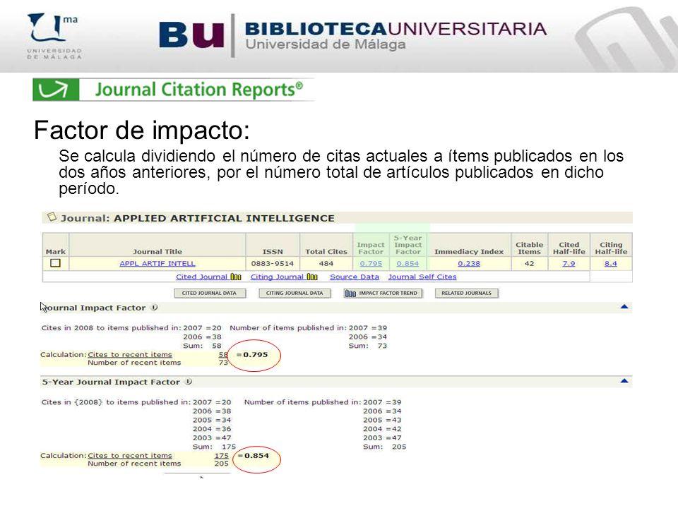 Factor de impacto: Se calcula dividiendo el número de citas actuales a ítems publicados en los dos años anteriores, por el número total de artículos p