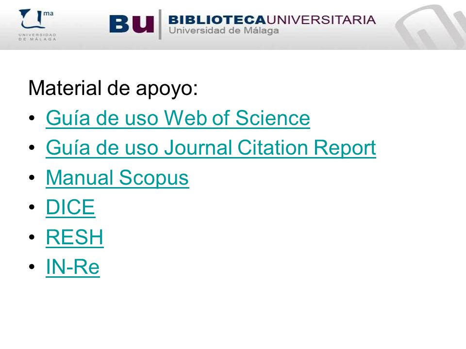 Material de apoyo: Guía de uso Web of Science Guía de uso Journal Citation Report Manual Scopus DICE RESH IN-Re