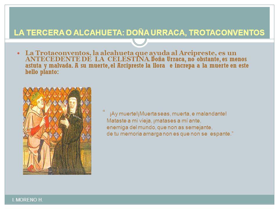 LA TERCERA O ALCAHUETA: DOÑA URRACA, TROTACONVENTOS La Trotaconventos, la alcahueta que ayuda al Arcipreste, es un ANTECEDENTE DE LA CELESTINA.
