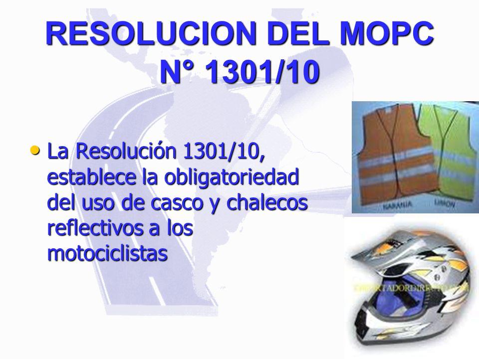 RESOLUCION DEL MOPC N° 1301/10 La Resolución 1301/10, establece la obligatoriedad del uso de casco y chalecos reflectivos a los motociclistas La Resol