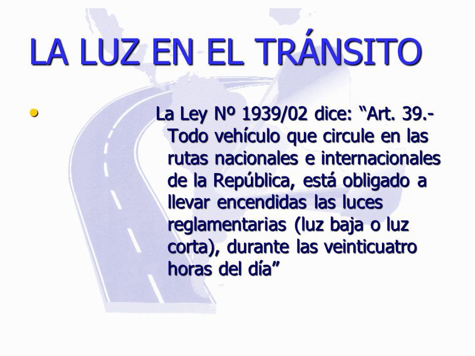 LA LUZ EN EL TRÁNSITO La Ley Nº 1939/02 dice: Art. 39.- Todo vehículo que circule en las rutas nacionales e internacionales de la República, está obli
