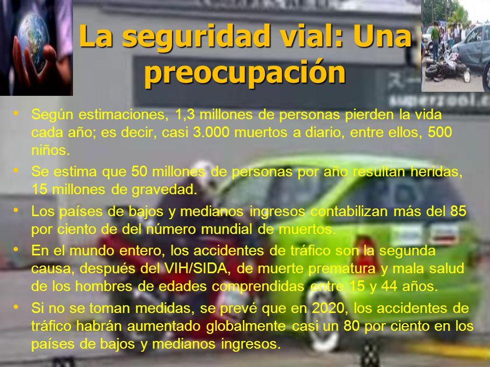 La seguridad vial: Una preocupación Según estimaciones, 1,3 millones de personas pierden la vida cada año; es decir, casi 3.000 muertos a diario, entr