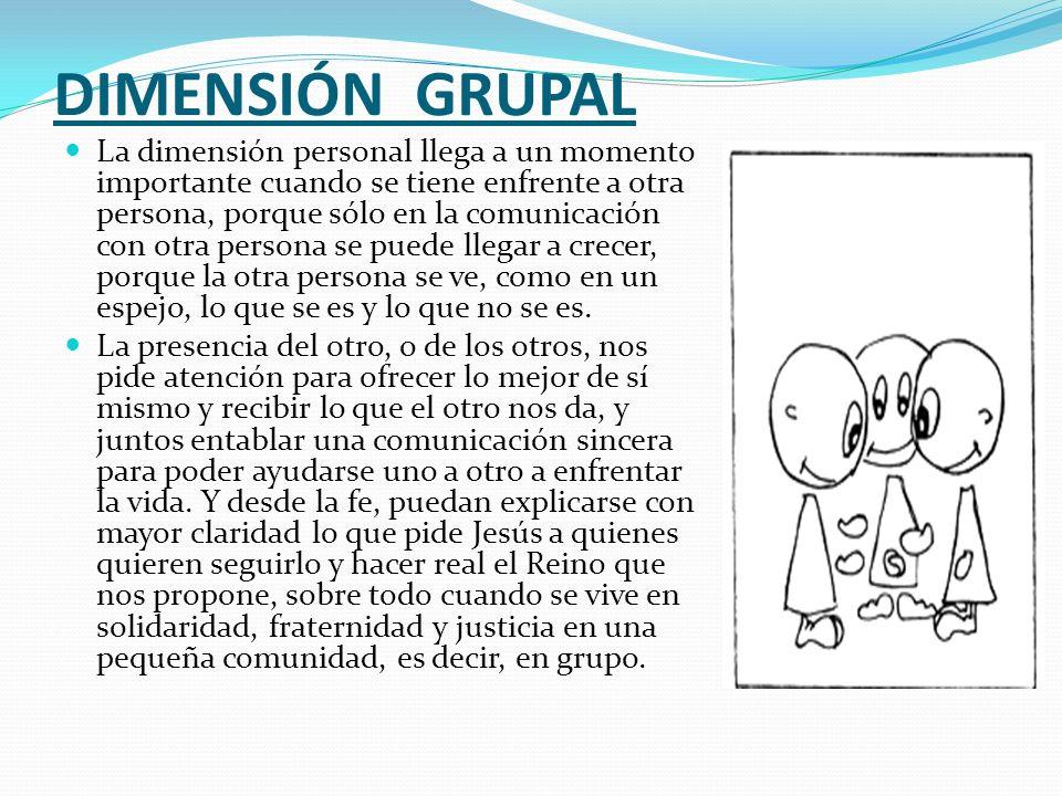 DIMENSIÓN GRUPAL La dimensión personal llega a un momento importante cuando se tiene enfrente a otra persona, porque sólo en la comunicación con otra