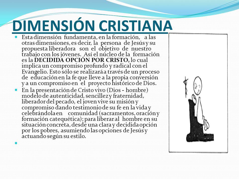 DIMENSIÓN CRISTIANA Esta dimensión fundamenta, en la formación, a las otras dimensiones, es decir, la persona de Jesús y su propuesta liberadora son e