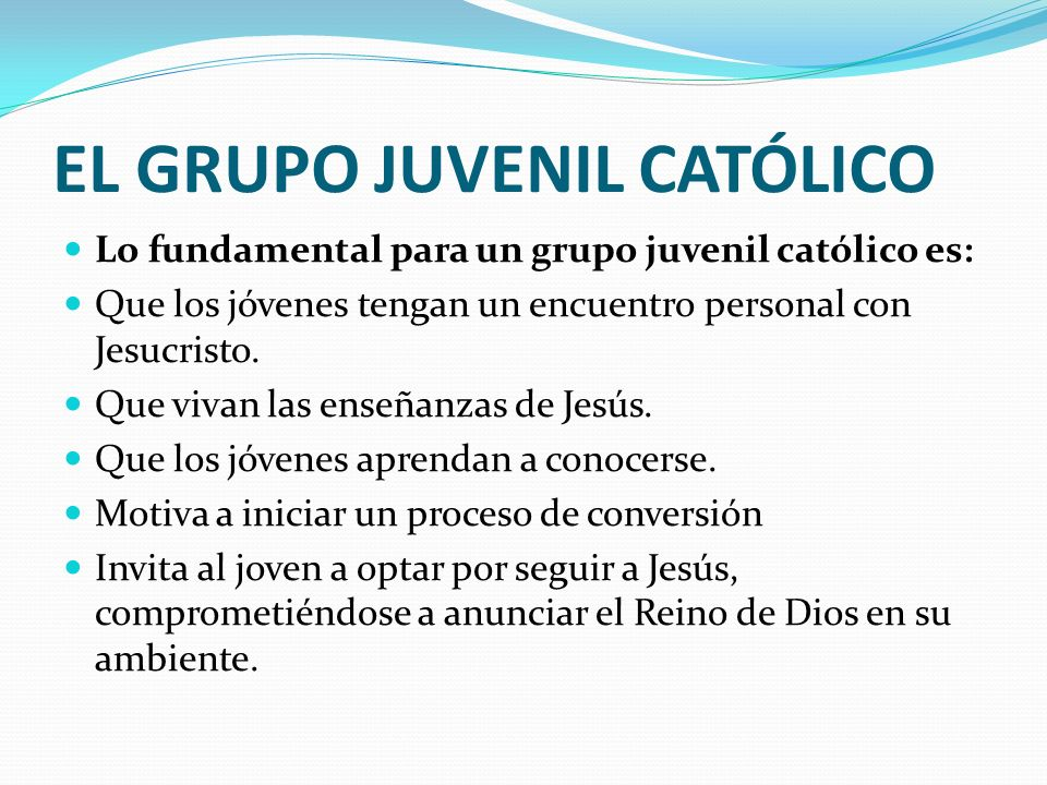 EL GRUPO JUVENIL CATÓLICO Lo fundamental para un grupo juvenil católico es: Que los jóvenes tengan un encuentro personal con Jesucristo. Que vivan las