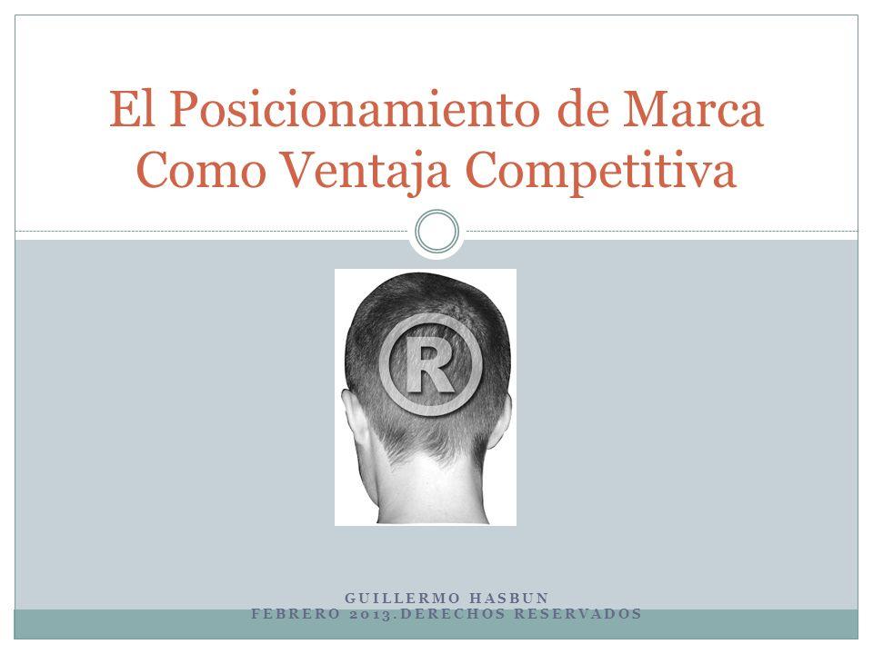 GUILLERMO HASBUN FEBRERO 2013.DERECHOS RESERVADOS El Posicionamiento de Marca Como Ventaja Competitiva