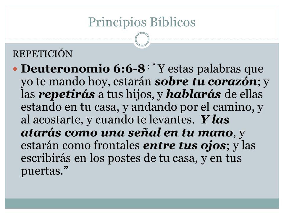 Principios Bíblicos REPETICIÓN Deuteronomio 6:6-8 : Y estas palabras que yo te mando hoy, estarán sobre tu corazón; y las repetirás a tus hijos, y hab