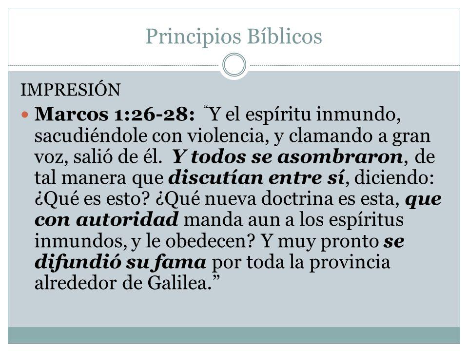 Principios Bíblicos IMPRESIÓN Marcos 1:26-28: Y el espíritu inmundo, sacudiéndole con violencia, y clamando a gran voz, salió de él. Y todos se asombr