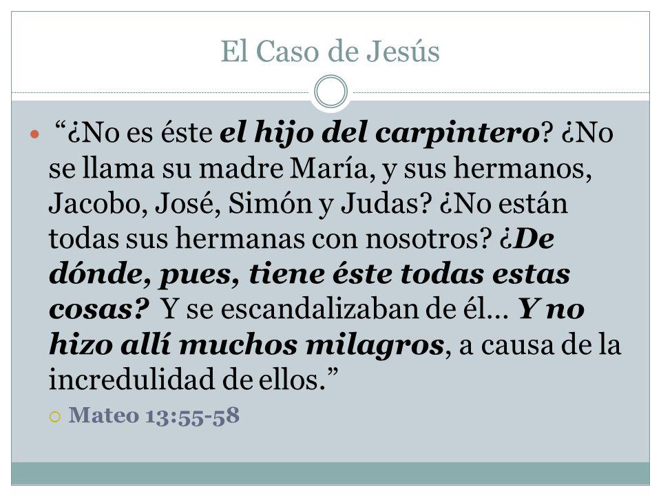 El Caso de Jesús ¿No es éste el hijo del carpintero? ¿No se llama su madre María, y sus hermanos, Jacobo, José, Simón y Judas? ¿No están todas sus her
