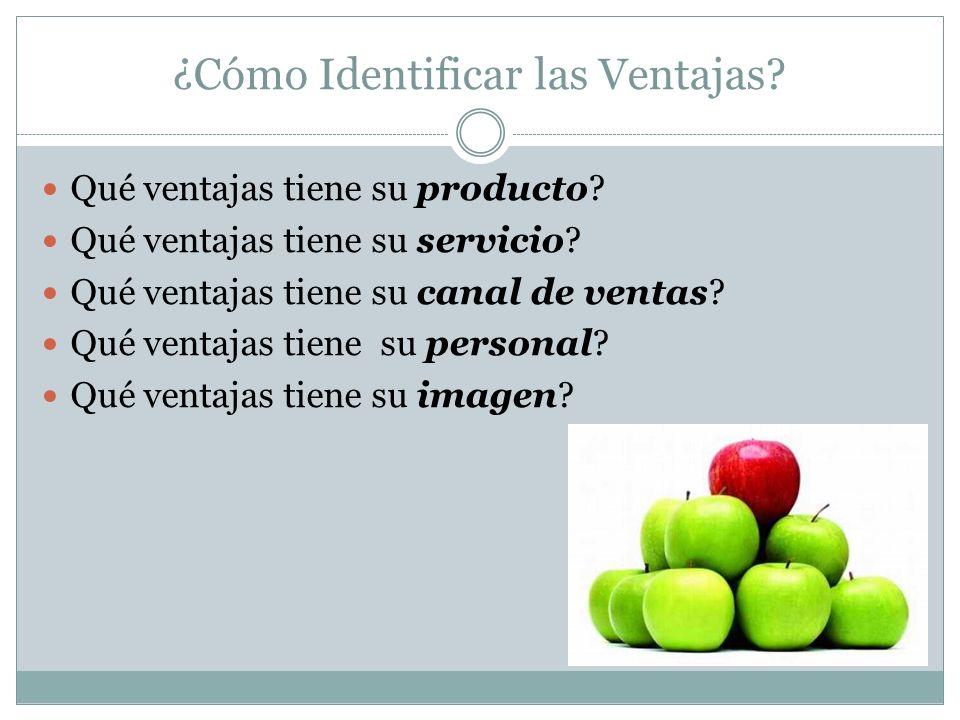 ¿Cómo Identificar las Ventajas? Qué ventajas tiene su producto? Qué ventajas tiene su servicio? Qué ventajas tiene su canal de ventas? Qué ventajas ti