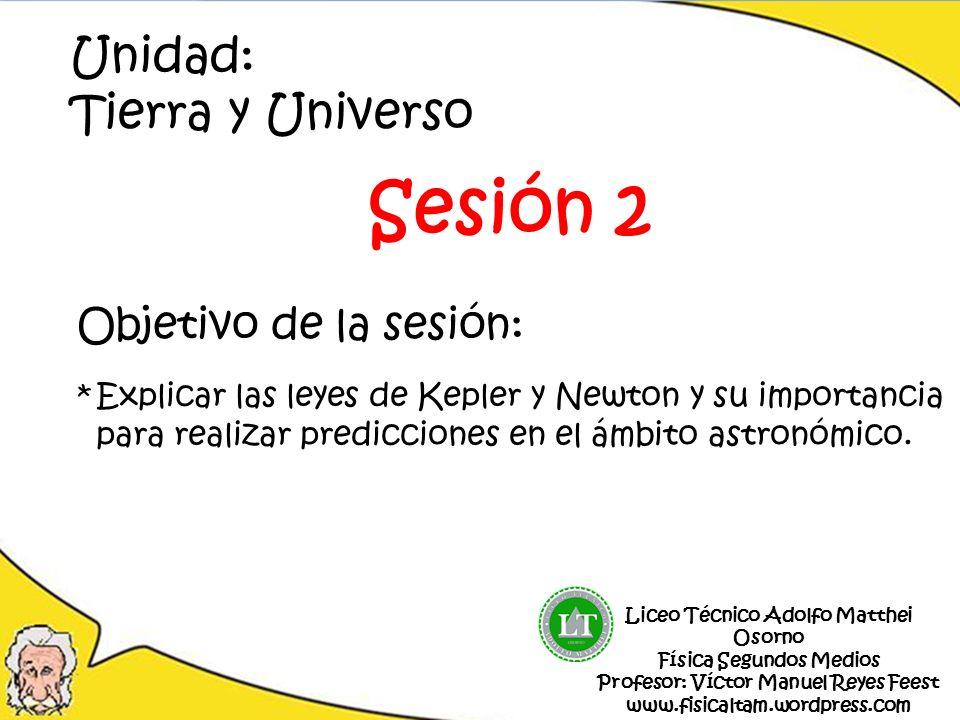 Objetivo de la sesión: *Explicar las leyes de Kepler y Newton y su importancia para realizar predicciones en el ámbito astronómico. Unidad: Tierra y U