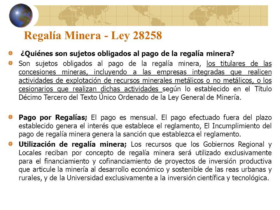 Regalía Minera - Ley 28258 ¿Quiénes son sujetos obligados al pago de la regalía minera? Son sujetos obligados al pago de la regalía minera, los titula