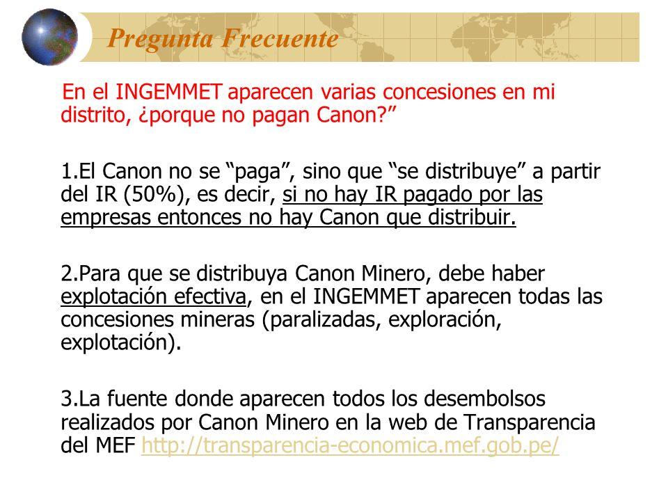 Pregunta Frecuente En el INGEMMET aparecen varias concesiones en mi distrito, ¿porque no pagan Canon? 1.El Canon no se paga, sino que se distribuye a