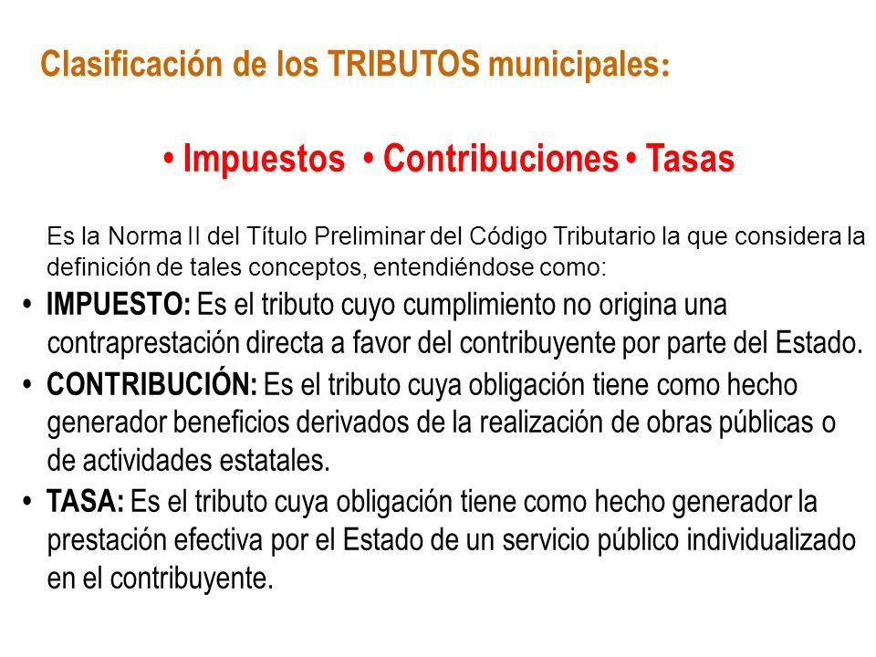 Clasificación de los TRIBUTOS municipales : Impuestos Contribuciones Tasas Es la Norma II del Título Preliminar del Código Tributario la que considera
