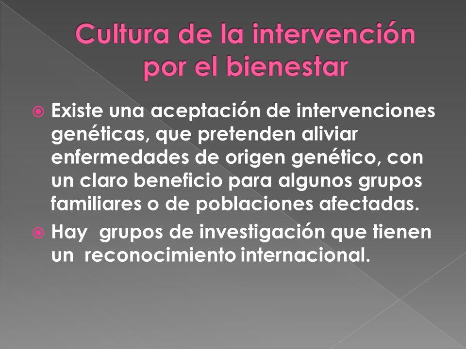 Existe una aceptación de intervenciones genéticas, que pretenden aliviar enfermedades de origen genético, con un claro beneficio para algunos grupos familiares o de poblaciones afectadas.