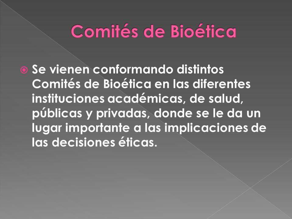 Se vienen conformando distintos Comités de Bioética en las diferentes instituciones académicas, de salud, públicas y privadas, donde se le da un lugar importante a las implicaciones de las decisiones éticas.
