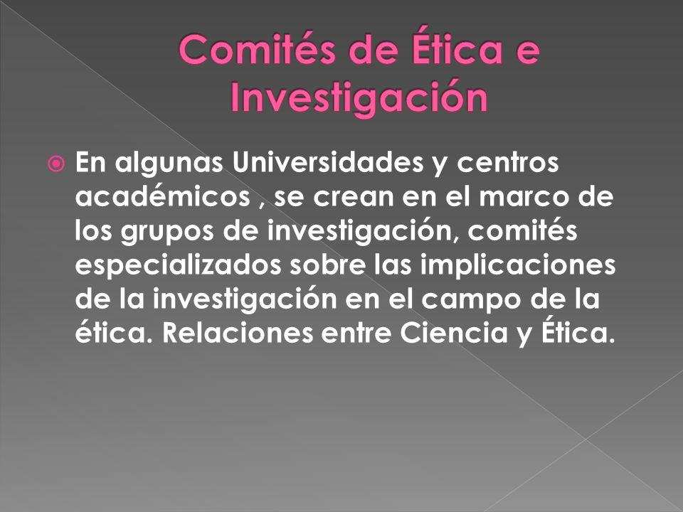 En algunas Universidades y centros académicos, se crean en el marco de los grupos de investigación, comités especializados sobre las implicaciones de la investigación en el campo de la ética.