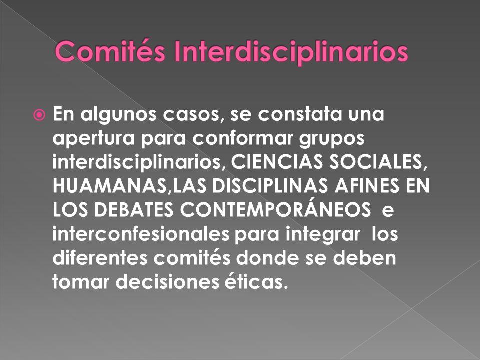 En algunos casos, se constata una apertura para conformar grupos interdisciplinarios, CIENCIAS SOCIALES, HUAMANAS,LAS DISCIPLINAS AFINES EN LOS DEBATES CONTEMPORÁNEOS e interconfesionales para integrar los diferentes comités donde se deben tomar decisiones éticas.