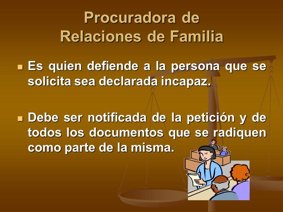 Procuradora de Relaciones de Familia Es quien defiende a la persona que se solicita sea declarada incapaz.