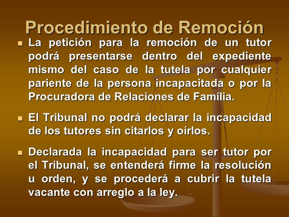 Procedimiento de Remoción La petición para la remoción de un tutor podrá presentarse dentro del expediente mismo del caso de la tutela por cualquier pariente de la persona incapacitada o por la Procuradora de Relaciones de Familia.