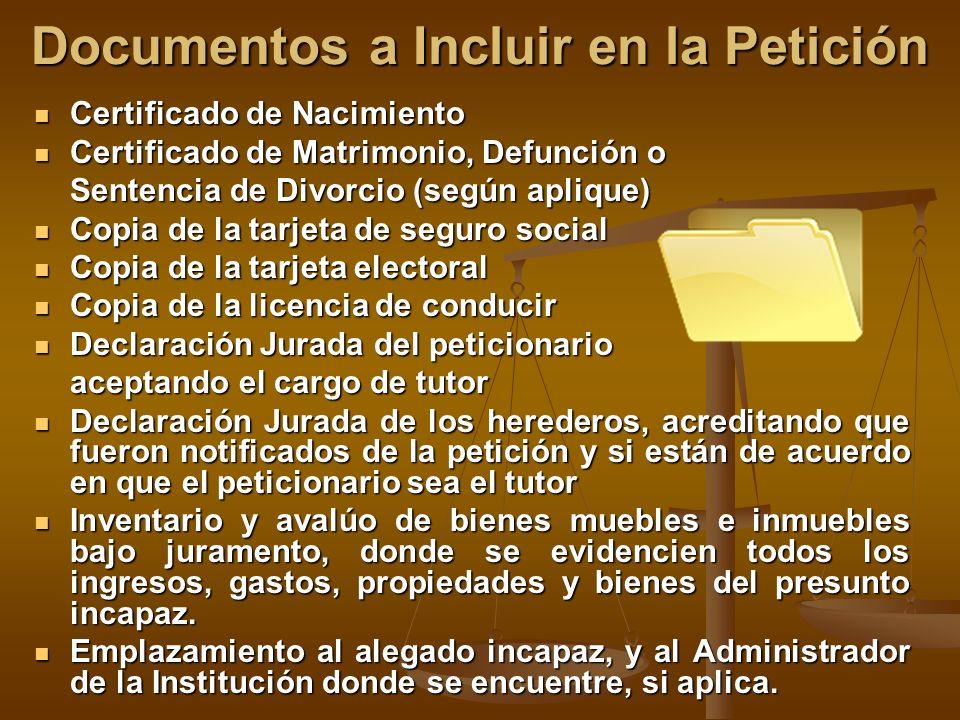 Documentos a Incluir en la Petición Certificado de Nacimiento Certificado de Nacimiento Certificado de Matrimonio, Defunción o Certificado de Matrimonio, Defunción o Sentencia de Divorcio (según aplique) Copia de la tarjeta de seguro social Copia de la tarjeta de seguro social Copia de la tarjeta electoral Copia de la tarjeta electoral Copia de la licencia de conducir Copia de la licencia de conducir Declaración Jurada del peticionario Declaración Jurada del peticionario aceptando el cargo de tutor Declaración Jurada de los herederos, acreditando que fueron notificados de la petición y si están de acuerdo en que el peticionario sea el tutor Declaración Jurada de los herederos, acreditando que fueron notificados de la petición y si están de acuerdo en que el peticionario sea el tutor Inventario y avalúo de bienes muebles e inmuebles bajo juramento, donde se evidencien todos los ingresos, gastos, propiedades y bienes del presunto incapaz.