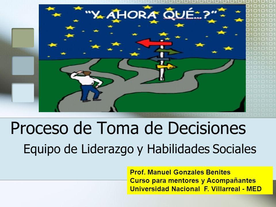 Proceso de Toma de Decisiones Equipo de Liderazgo y Habilidades Sociales Prof. Manuel Gonzales Benites Curso para mentores y Acompañantes Universidad