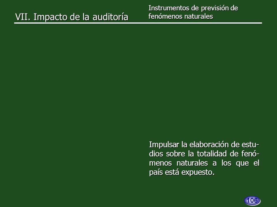VII. Impacto de la auditoría Impulsar la elaboración de estu- dios sobre la totalidad de fenó- menos naturales a los que el país está expuesto. Instru