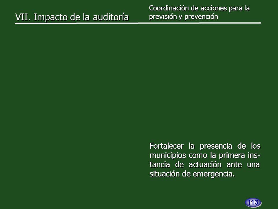 VII. Impacto de la auditoría Coordinación de acciones para la previsión y prevención Fortalecer la presencia de los municipios como la primera ins- ta