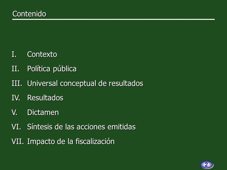 I.Contexto II.Política pública III.Universal conceptual de resultados IV.Resultados V.Dictamen VI.Síntesis de las acciones emitidas VII.Impacto de la fiscalización 2 2 Contenido Contenido