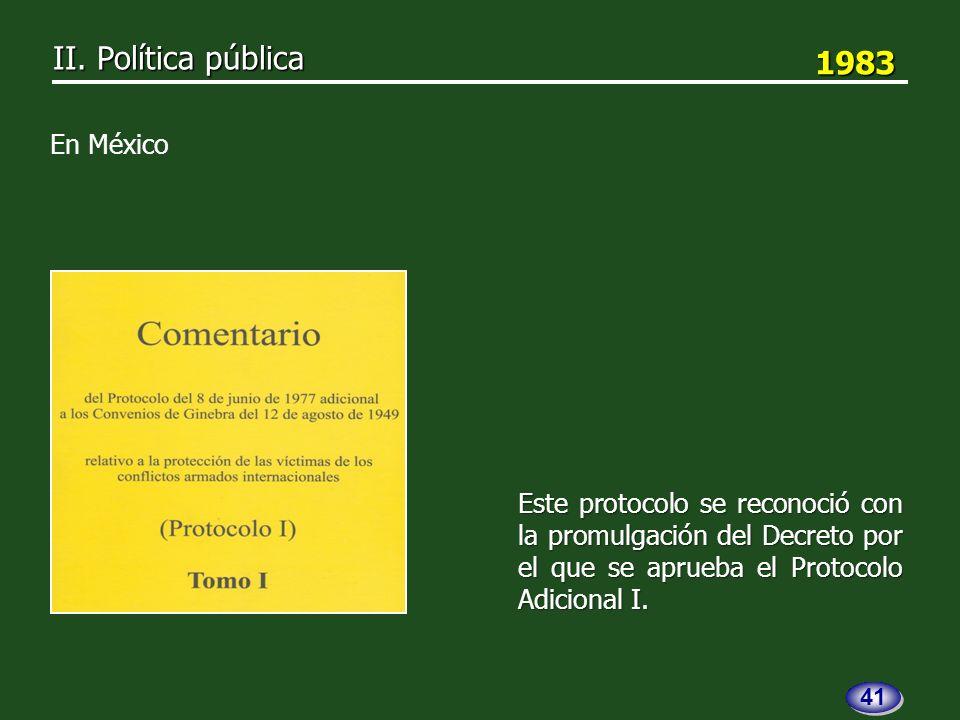 1983 1983 Este protocolo se reconoció con la promulgación del Decreto por el que se aprueba el Protocolo Adicional I.