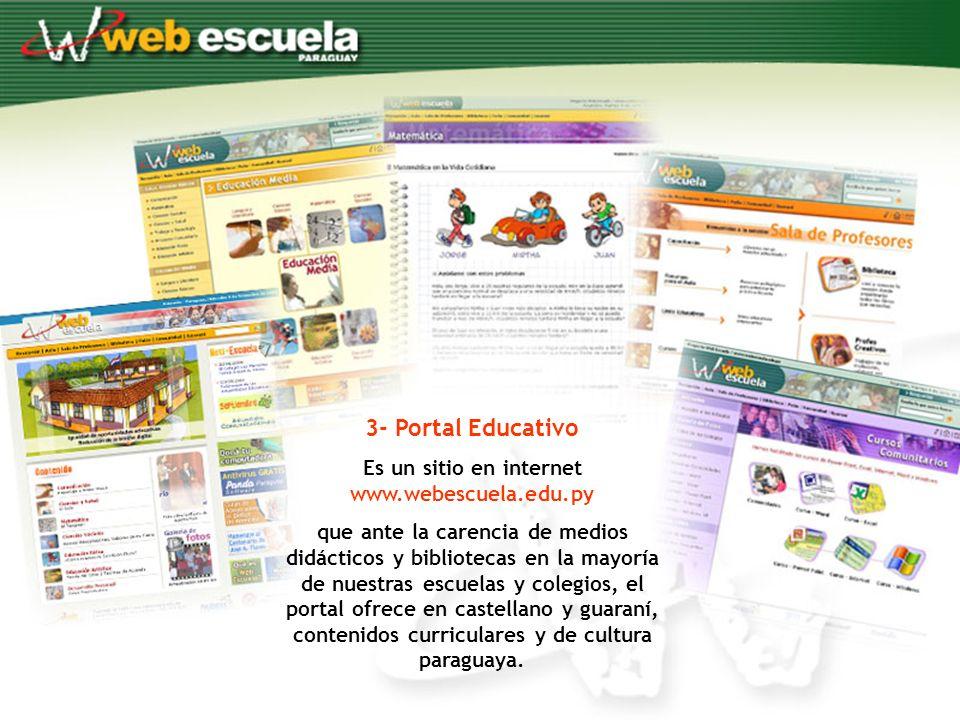 3- Portal Educativo Es un sitio en internet www.webescuela.edu.py que ante la carencia de medios didácticos y bibliotecas en la mayoría de nuestras escuelas y colegios, el portal ofrece en castellano y guaraní, contenidos curriculares y de cultura paraguaya.