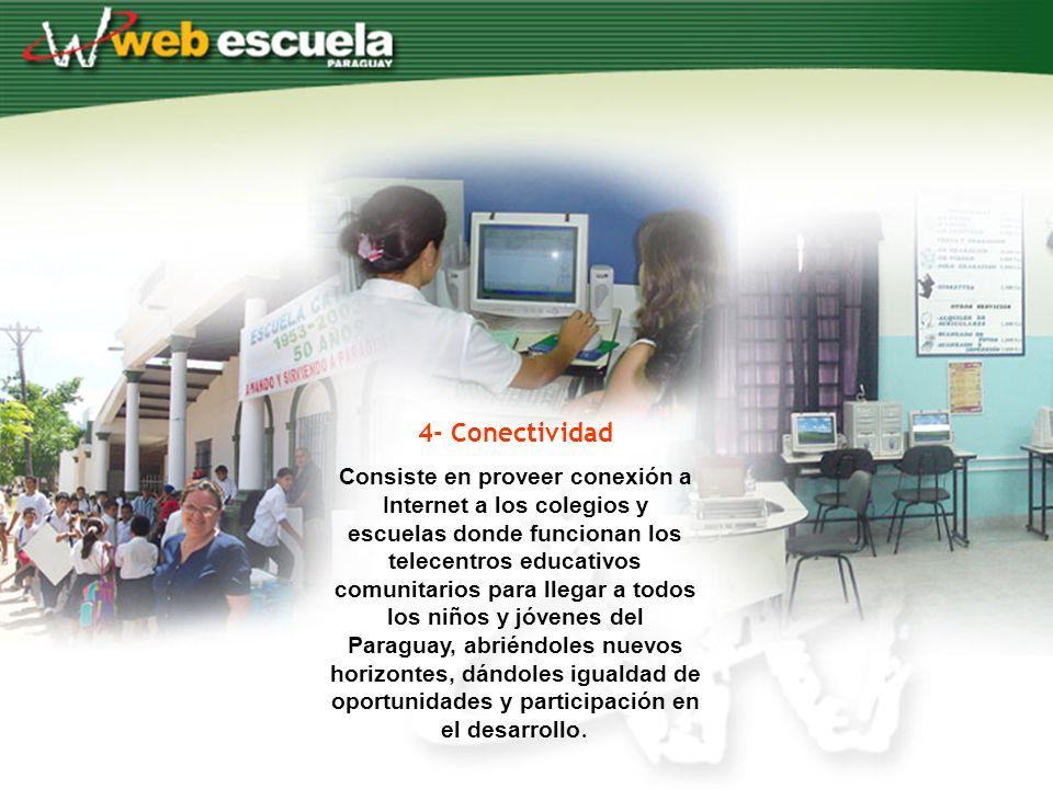 4- Conectividad Consiste en proveer conexión a Internet a los colegios y escuelas donde funcionan los telecentros educativos comunitarios para llegar a todos los niños y jóvenes del Paraguay, abriéndoles nuevos horizontes, dándoles igualdad de oportunidades y participación en el desarrollo.