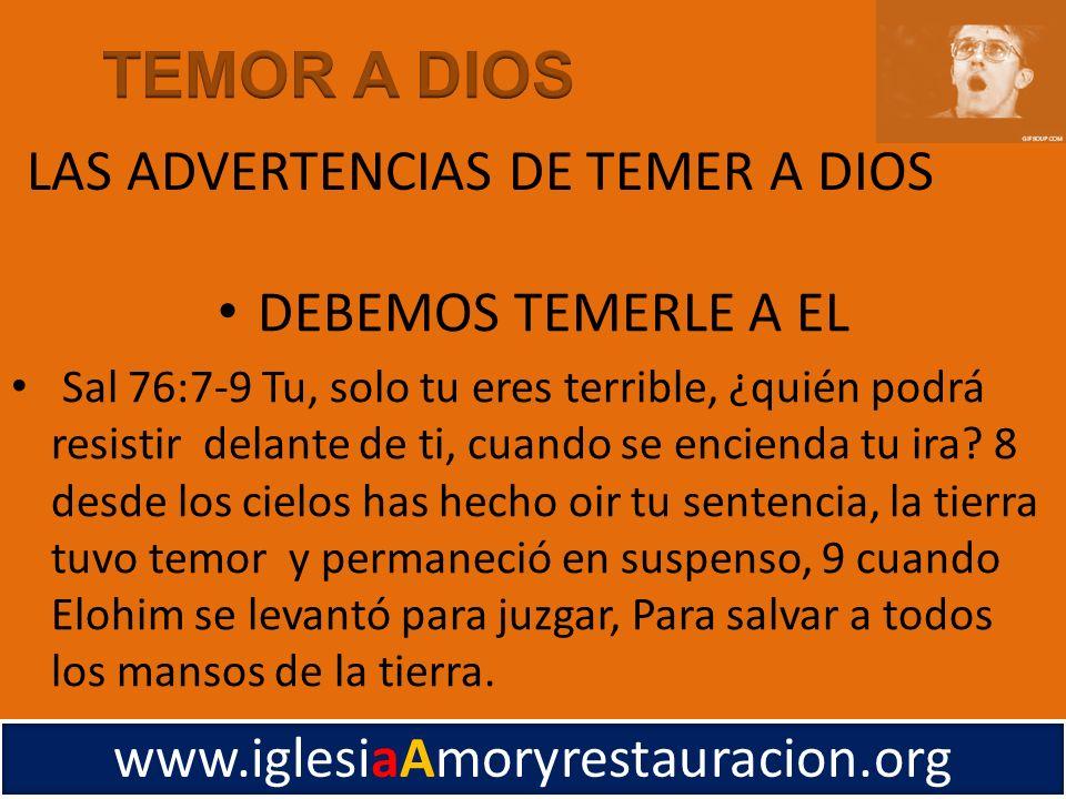 DEBEMOS TEMERLE A EL Sal 76:7-9 Tu, solo tu eres terrible, ¿quién podrá resistir delante de ti, cuando se encienda tu ira? 8 desde los cielos has hech
