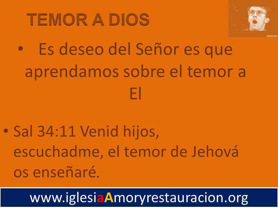 Sal 34:11 Venid hijos, escuchadme, el temor de Jehová os enseñaré. www.iglesiaAmoryrestauracion.org Es deseo del Señor es que aprendamos sobre el temo