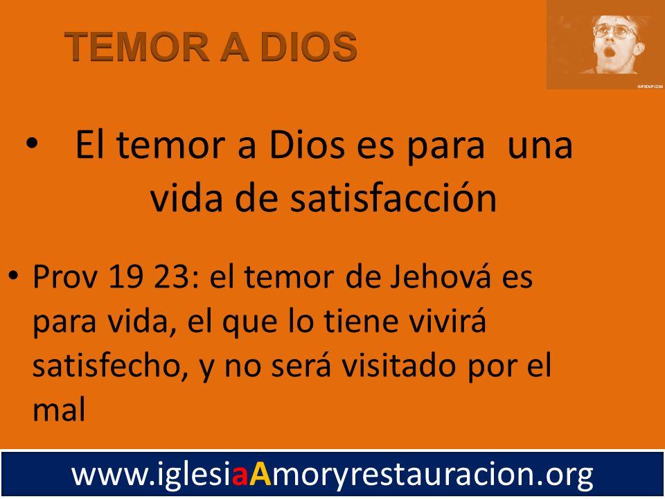 Prov 19 23: el temor de Jehová es para vida, el que lo tiene vivirá satisfecho, y no será visitado por el mal www.iglesiaAmoryrestauracion.org El temo