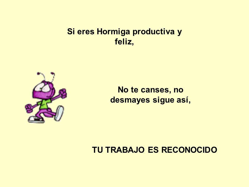 Si eres Hormiga productiva y feliz, No te canses, no desmayes sigue así, TU TRABAJO ES RECONOCIDO