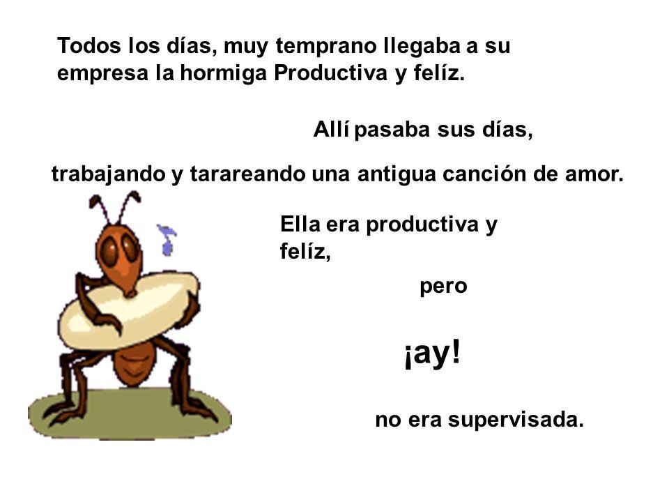 Todos los días, muy temprano llegaba a su empresa la hormiga Productiva y felíz. Allí pasaba sus días, Ella era productiva y felíz, ¡ay! pero no era s