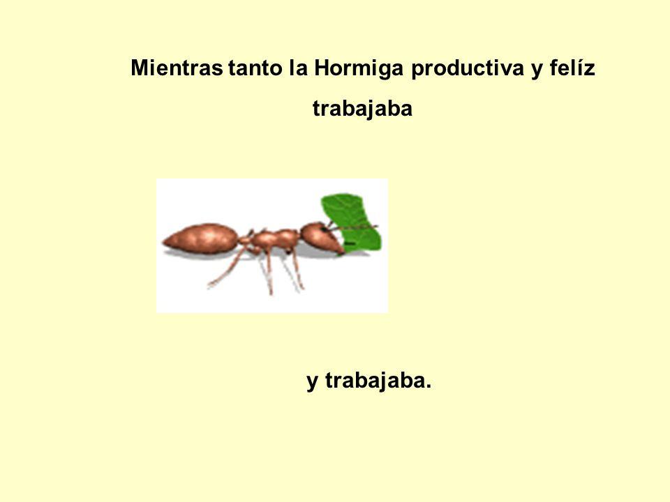 Mientras tanto la Hormiga productiva y felíz trabajaba y trabajaba.